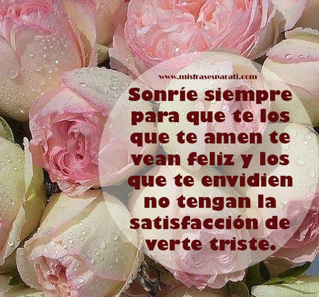 Sonríe siempre para que te los que te amen te vean feliz y los  que te envidien no tengan la satisfacción de verte triste.