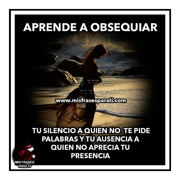 Aprende a obsequiar tu silencio a quien no te pide palabras y tu ausencia a quien no aprecia tu presencia.