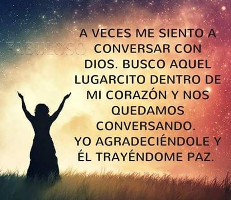 A veces me siento a conversar con Dios, busco aquel lugarcito dentro de mi corazón y nos quedamos conversando. Yo agradeciéndole y Él trayéndome paz.