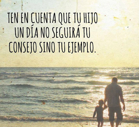 Ten en cuenta que tu hijo un día no seguirá tu consejo, sino tu ejemplo.